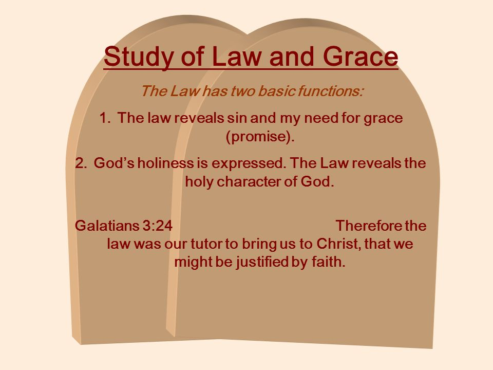 Study of Law and Grace The Law has two basic functions: 1.The law reveals sin and my need for grace (promise). 2.Gods holiness is expressed. The Law r