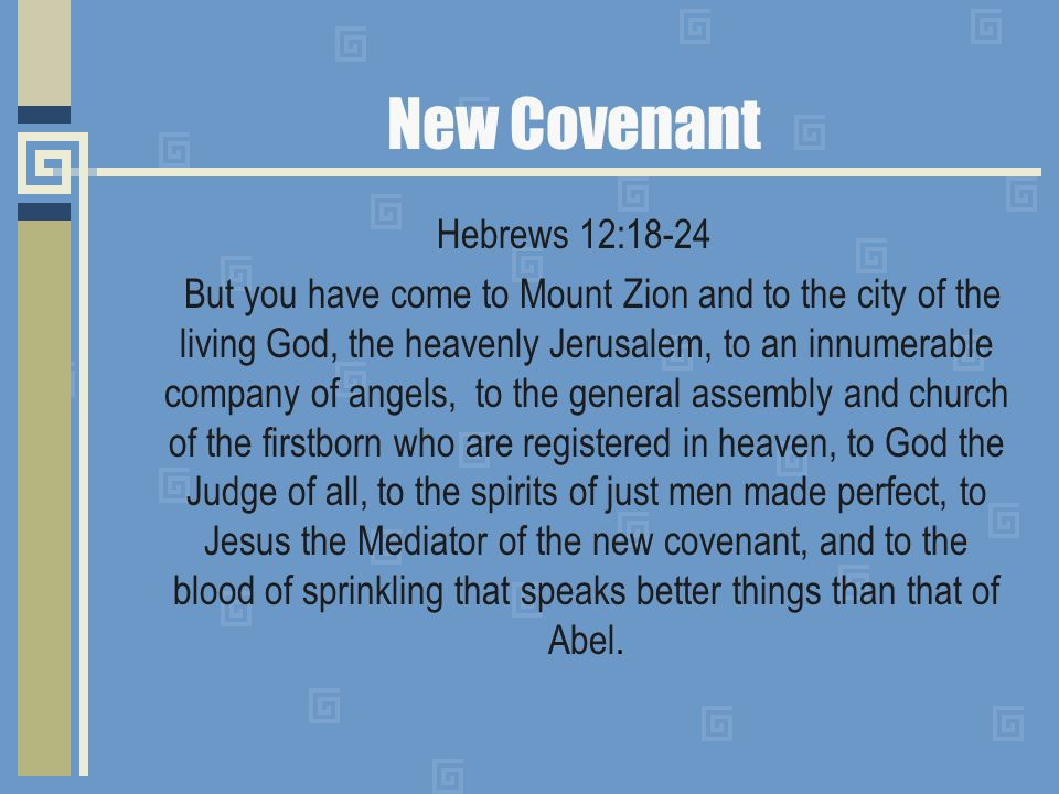 New Covenant Hebrews 12:18-24 But you have come to Mount Zion and to the city of the living God, the heavenly Jerusalem, to an innumerable company of