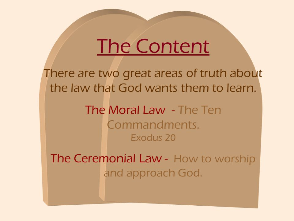 The Content There are two great areas of truth about the law that God wants them to learn. The Moral Law - The Ten Commandments. Exodus 20 The Ceremon