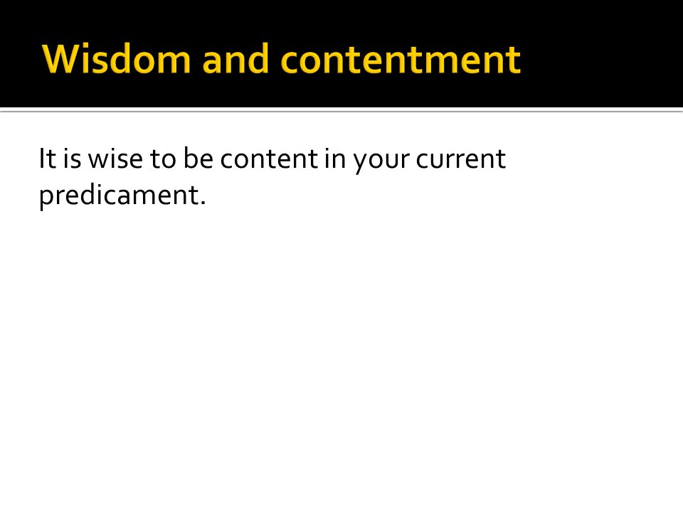 It is wise to be content in your current predicament.