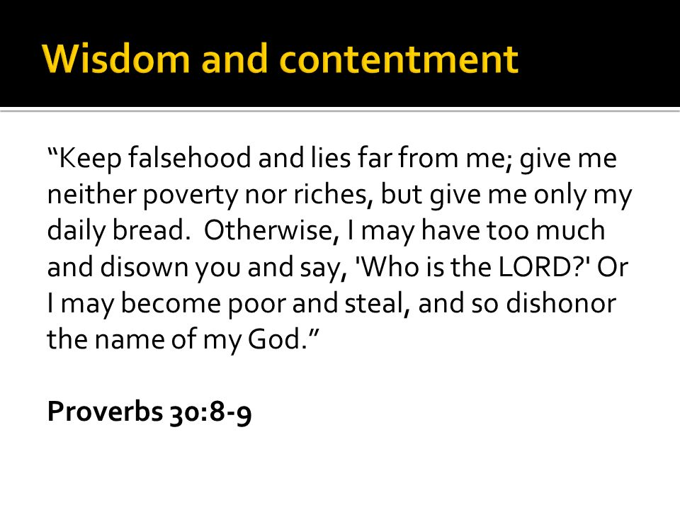 Keep falsehood and lies far from me; give me neither poverty nor riches, but give me only my daily bread.