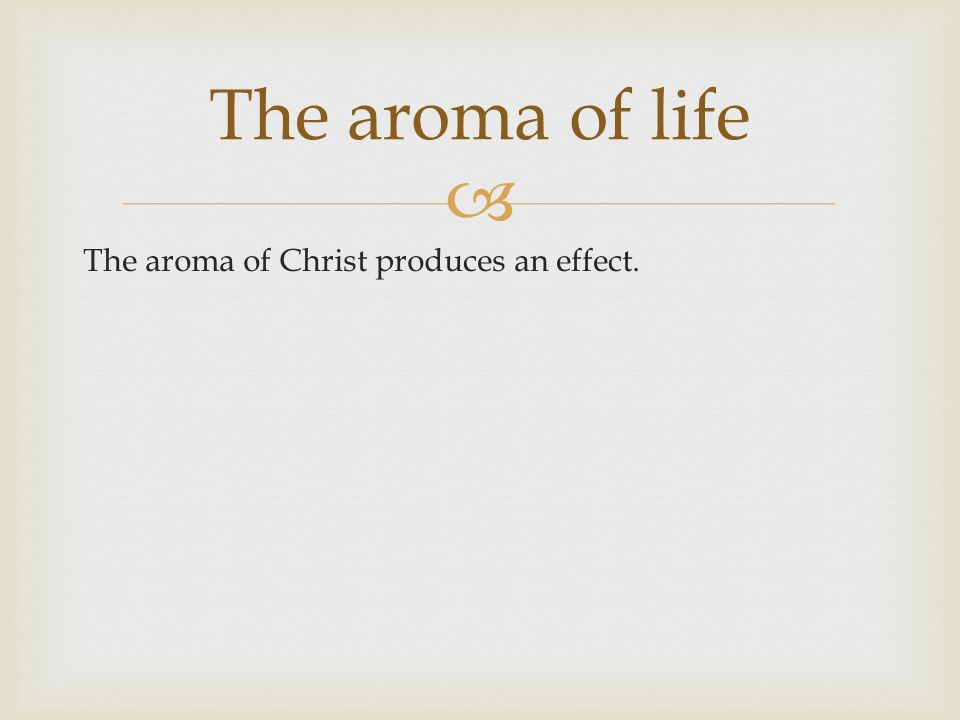 The aroma of Christ produces an effect. The aroma of life