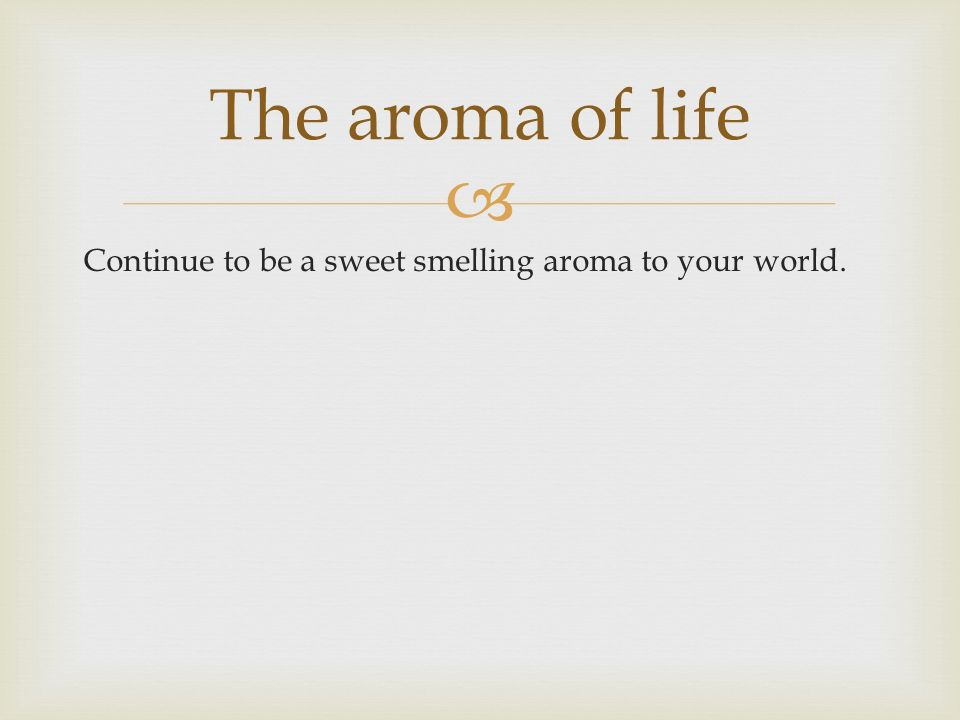 Continue to be a sweet smelling aroma to your world. The aroma of life