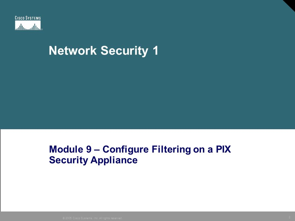 2 © 2005 Cisco Systems, Inc. All rights reserved. Network Security 1 Module 9 – Configure Filtering on a PIX Security Appliance