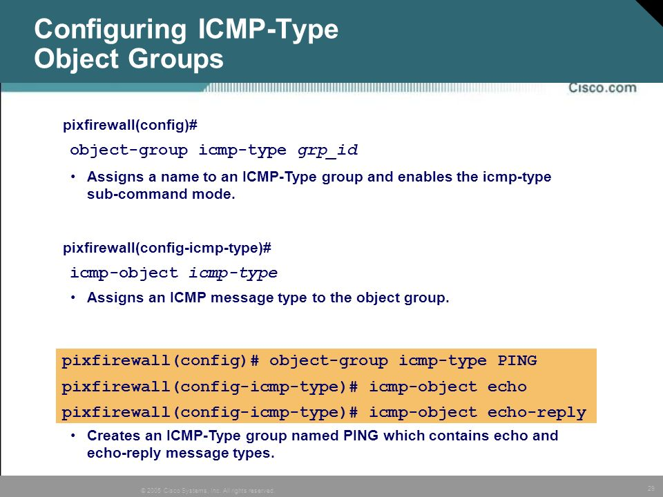 29 © 2005 Cisco Systems, Inc. All rights reserved. Configuring ICMP-Type Object Groups pixfirewall(config)# object-group icmp-type PING pixfirewall(co