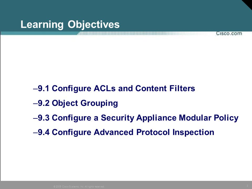3 © 2005 Cisco Systems, Inc. All rights reserved. Learning Objectives –9.1 Configure ACLs and Content Filters –9.2 Object Grouping –9.3 Configure a Se