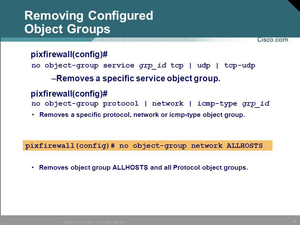 35 © 2005 Cisco Systems, Inc. All rights reserved. no object-group service grp_id tcp | udp | tcp-udp Removing Configured Object Groups –Removes a spe