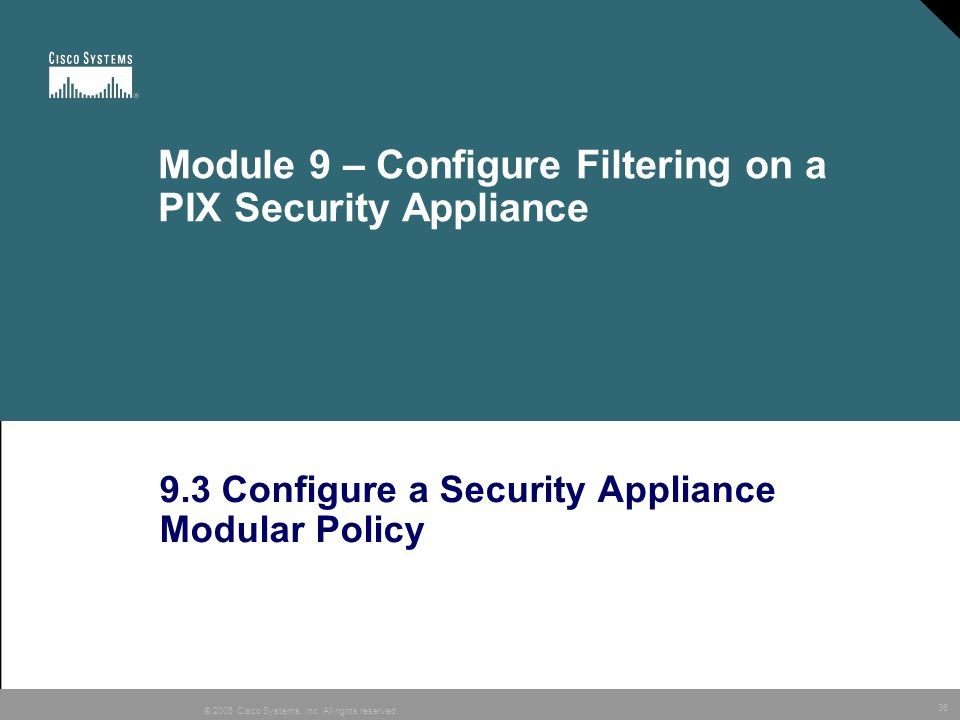 36 © 2005 Cisco Systems, Inc. All rights reserved. Module 9 – Configure Filtering on a PIX Security Appliance 9.3 Configure a Security Appliance Modul