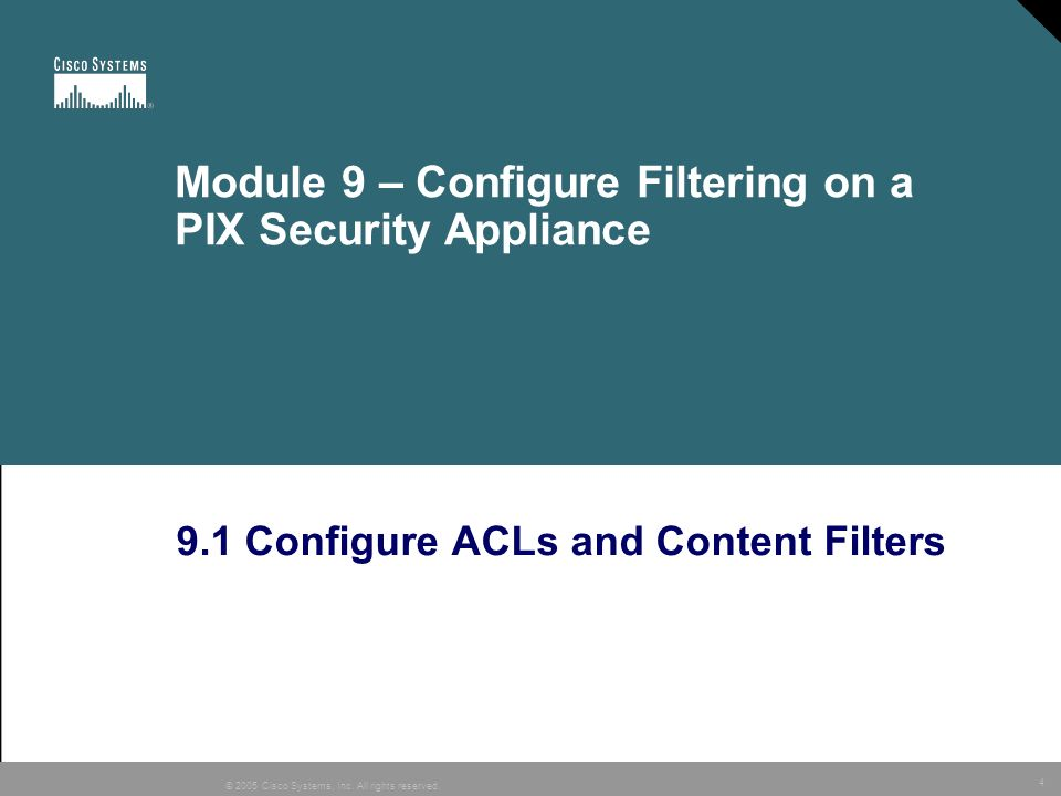 4 © 2005 Cisco Systems, Inc. All rights reserved. Module 9 – Configure Filtering on a PIX Security Appliance 9.1 Configure ACLs and Content Filters