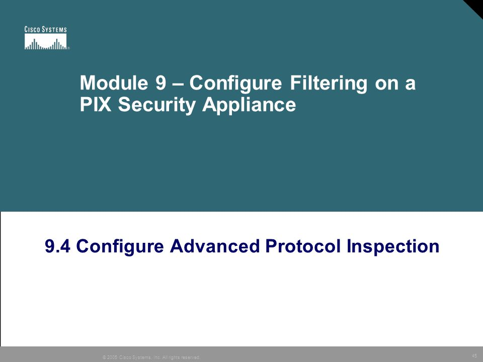 45 © 2005 Cisco Systems, Inc. All rights reserved. Module 9 – Configure Filtering on a PIX Security Appliance 9.4 Configure Advanced Protocol Inspecti