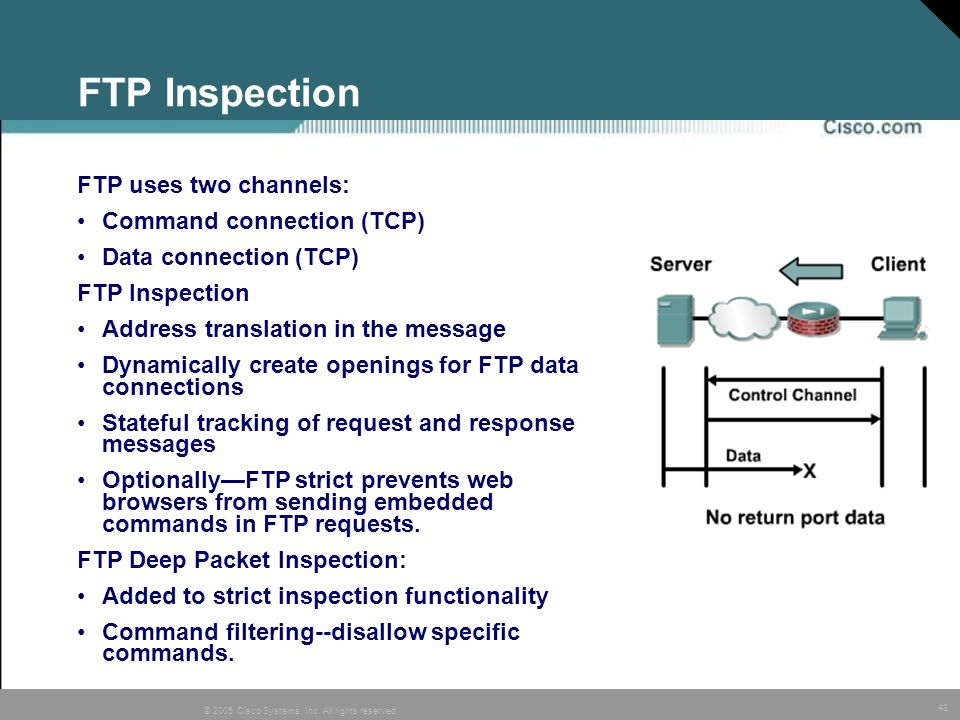 48 © 2005 Cisco Systems, Inc. All rights reserved. FTP Inspection FTP uses two channels: Command connection (TCP) Data connection (TCP) FTP Inspection