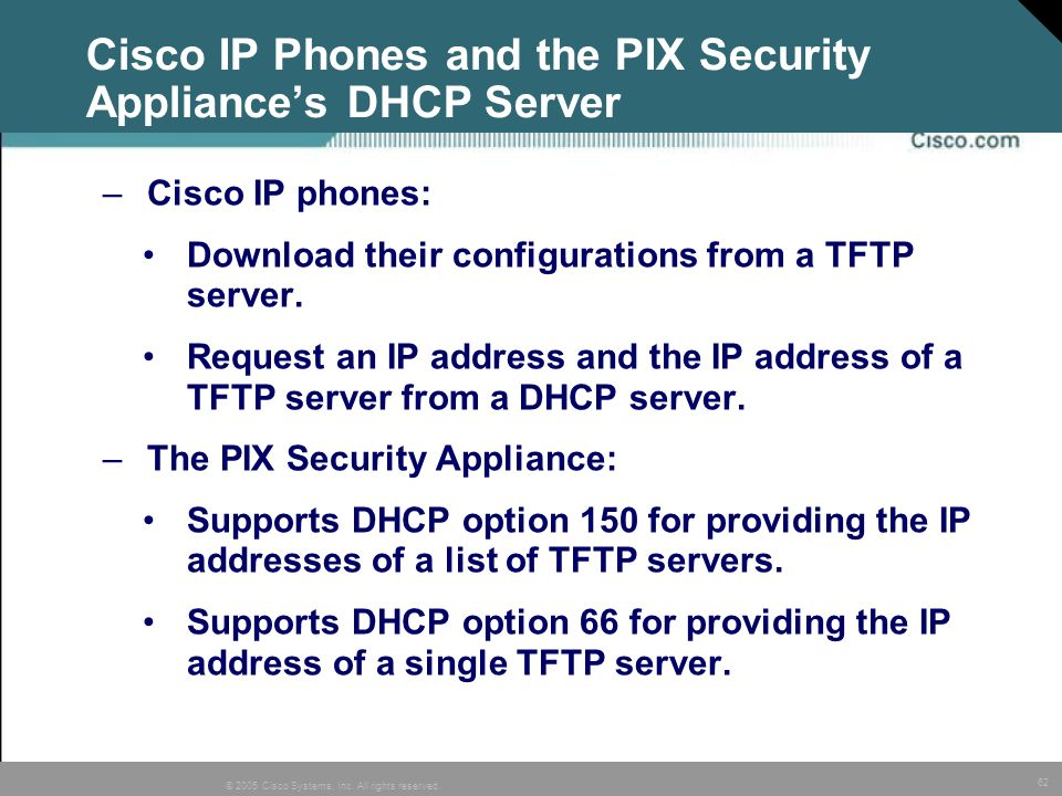 62 © 2005 Cisco Systems, Inc. All rights reserved. Cisco IP Phones and the PIX Security Appliances DHCP Server –Cisco IP phones: Download their config