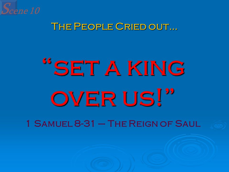 set a king over us! 1 Samuel 8-31 – The Reign of Saul S cene 10 The People Cried out…
