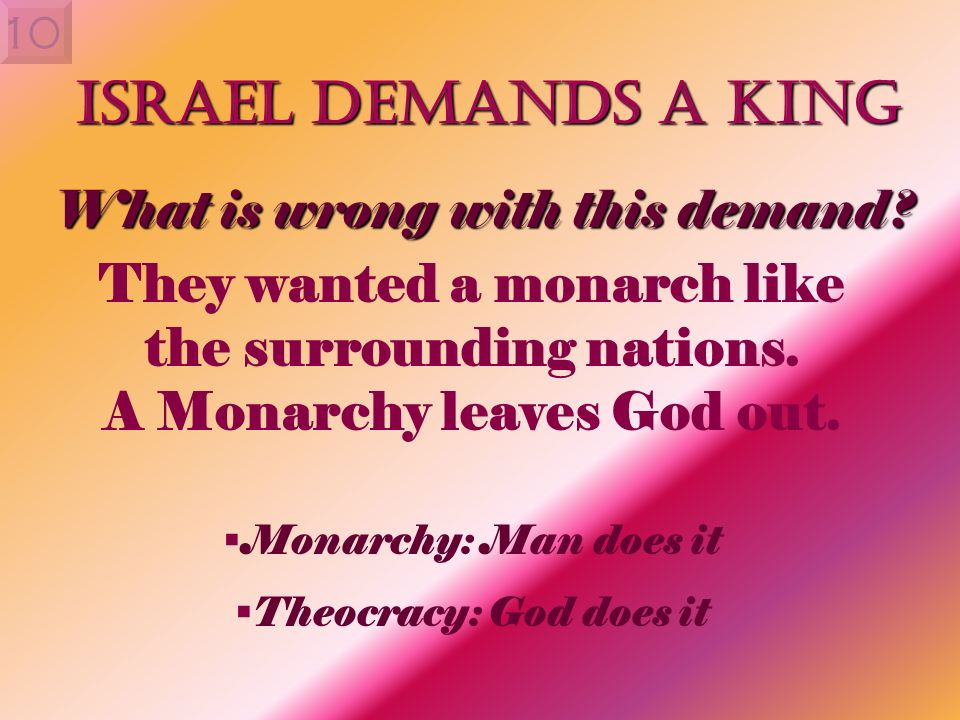 10 Israel Demands a King They wanted a monarch like the surrounding nations. A Monarchy leaves God out. Monarchy: Man does it Theocracy: God does it W