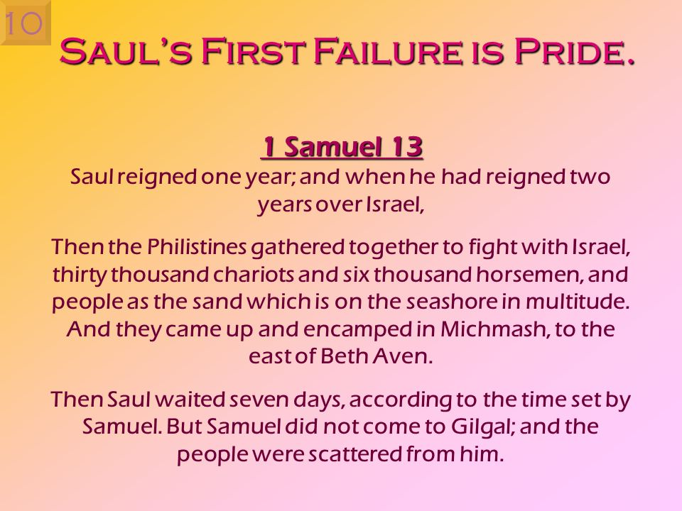 Sauls First Failure is Pride. 1 Samuel 13 Saul reigned one year; and when he had reigned two years over Israel, Then the Philistines gathered together