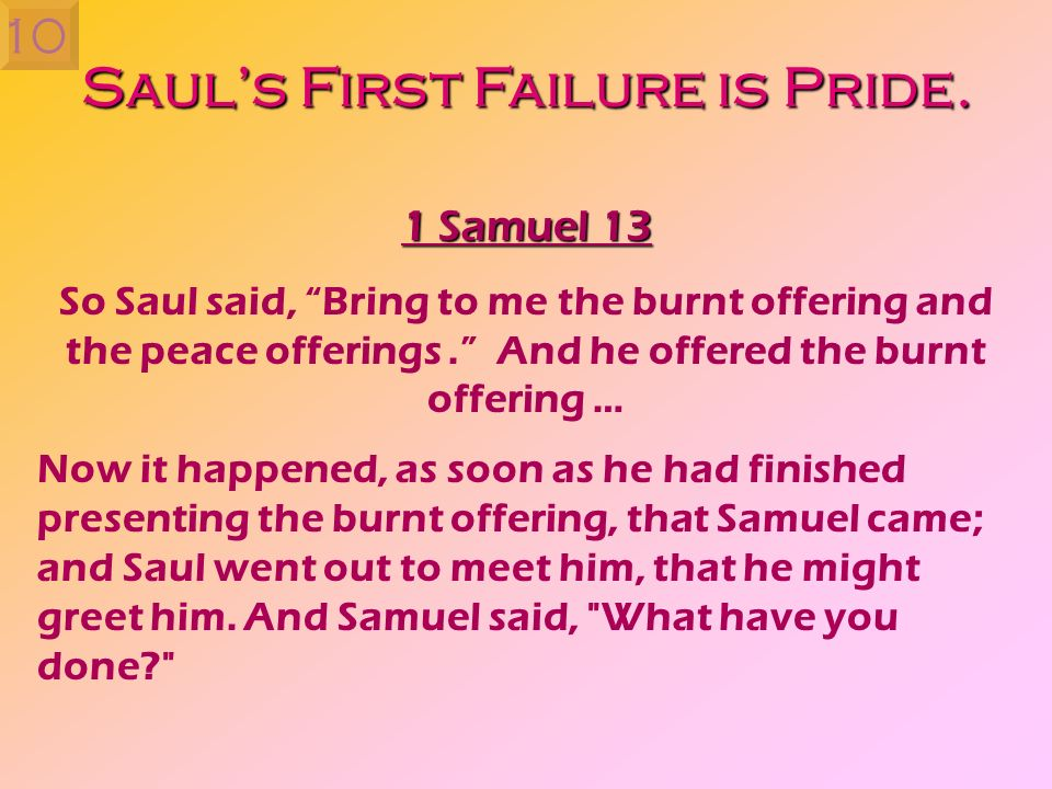 Sauls First Failure is Pride. 1 Samuel 13 So Saul said, Bring to me the burnt offering and the peace offerings. And he offered the burnt offering … No