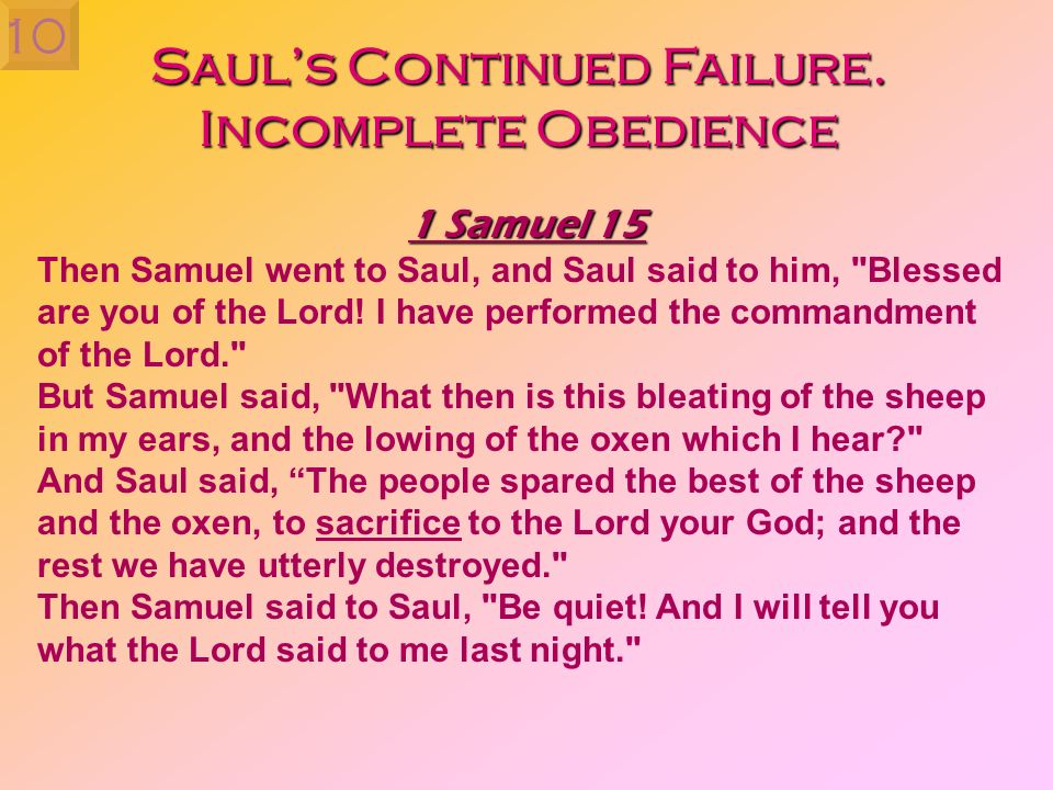 Sauls Continued Failure. Incomplete Obedience 1 Samuel 15 Then Samuel went to Saul, and Saul said to him,