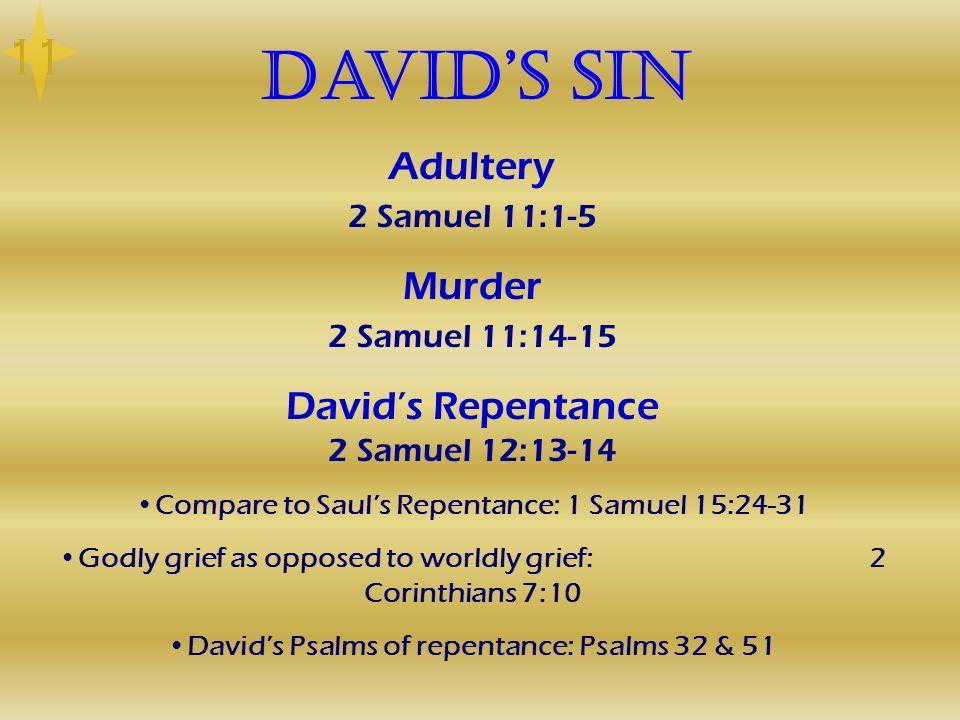 Davids Sin Adultery 2 Samuel 11:1-5 Murder 2 Samuel 11:14-15 Davids Repentance 2 Samuel 12:13-14 Compare to Sauls Repentance: 1 Samuel 15:24-31 Godly