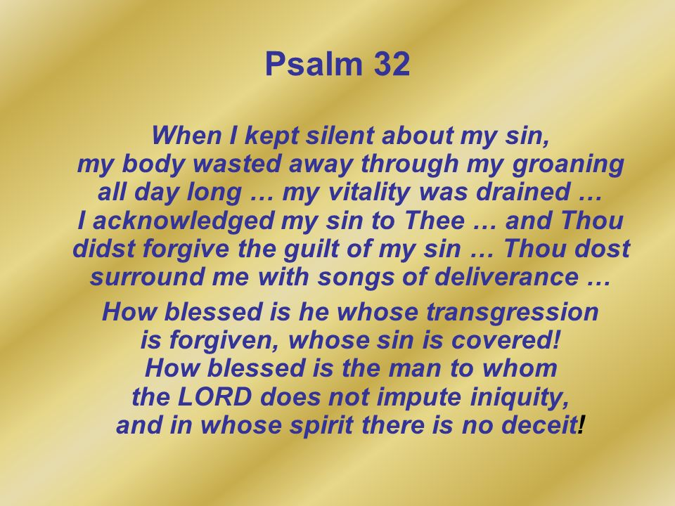 Psalm 32 When I kept silent about my sin, my body wasted away through my groaning all day long … my vitality was drained … I acknowledged my sin to Th