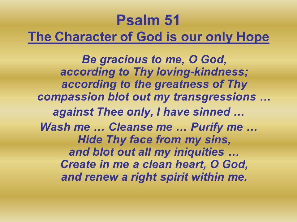 Psalm 51 The Character of God is our only Hope Be gracious to me, O God, according to Thy loving-kindness; according to the greatness of Thy compassio