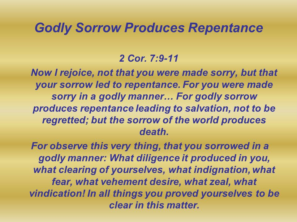 Godly Sorrow Produces Repentance 2 Cor. 7:9-11 Now I rejoice, not that you were made sorry, but that your sorrow led to repentance. For you were made