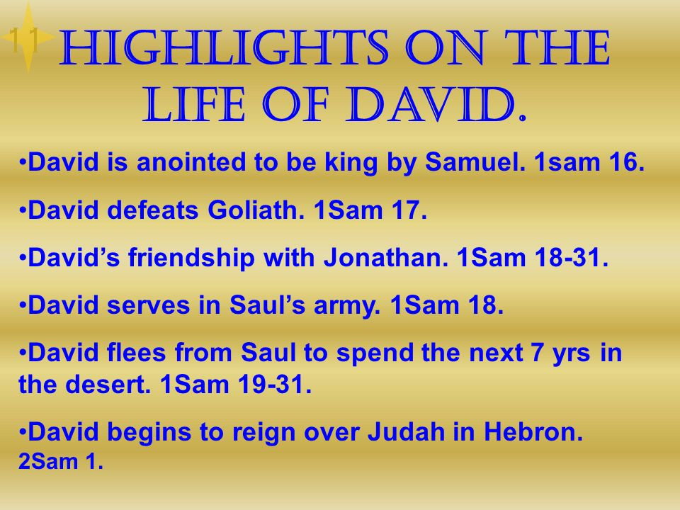 Highlights on the life of David. David is anointed to be king by Samuel. 1sam 16. David defeats Goliath. 1Sam 17. Davids friendship with Jonathan. 1Sa