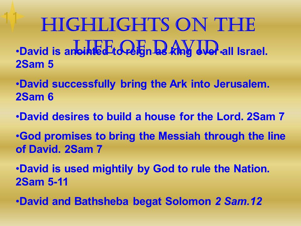 Highlights on the life of David. David is anointed to reign as king over all Israel. 2Sam 5 David successfully bring the Ark into Jerusalem. 2Sam 6 Da