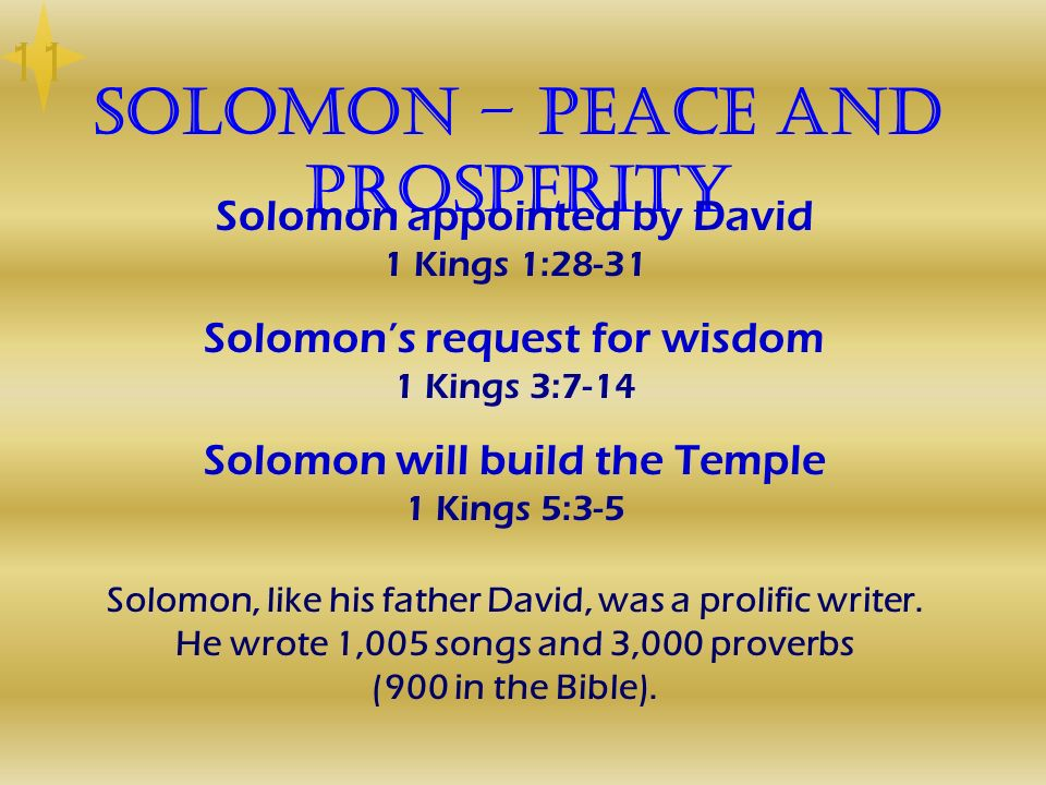 Solomon – Peace and Prosperity Solomon appointed by David 1 Kings 1:28-31 Solomons request for wisdom 1 Kings 3:7-14 Solomon will build the Temple 1 K