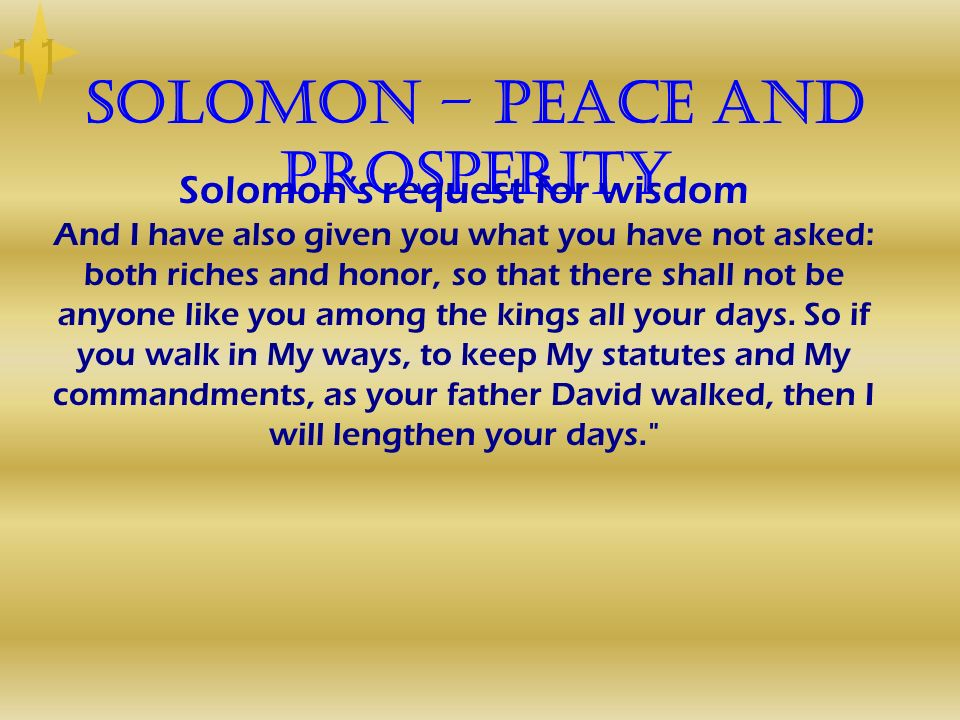 Solomon – Peace and Prosperity Solomons request for wisdom And I have also given you what you have not asked: both riches and honor, so that there sha