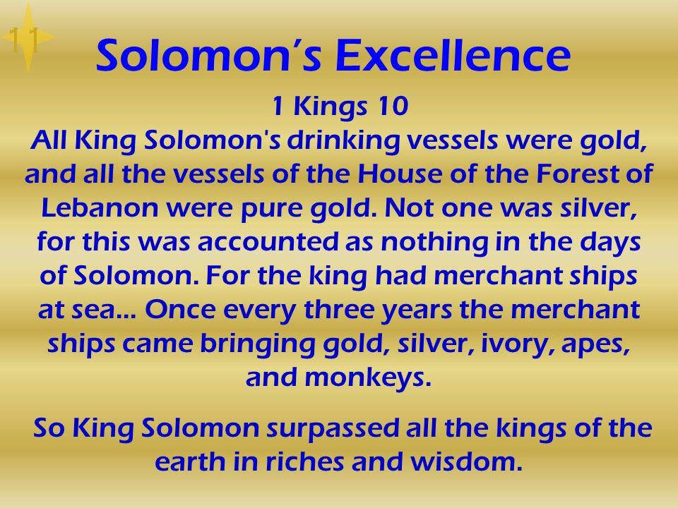 Solomons Excellence 1 Kings 10 All King Solomon's drinking vessels were gold, and all the vessels of the House of the Forest of Lebanon were pure gold