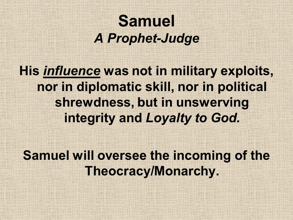 Samuel A Prophet-Judge His influence was not in military exploits, nor in diplomatic skill, nor in political shrewdness, but in unswerving integrity a