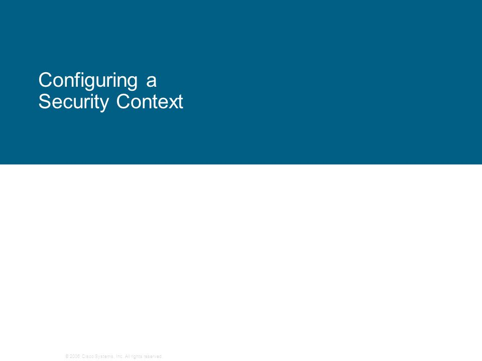 © 2006 Cisco Systems, Inc. All rights reserved. Configuring a Security Context
