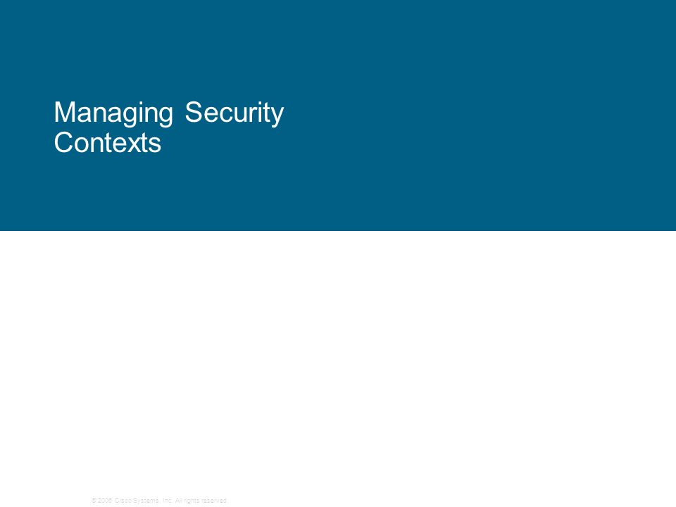 © 2006 Cisco Systems, Inc. All rights reserved. Managing Security Contexts