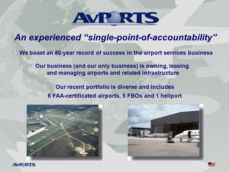 Our recent portfolio is diverse and includes 6 FAA-certificated airports, 5 FBOs and 1 heliport Our business (and our only business) is owning, leasing and managing airports and related infrastructure We boast an 80-year record of success in the airport services business An experienced single-point-of-accountability