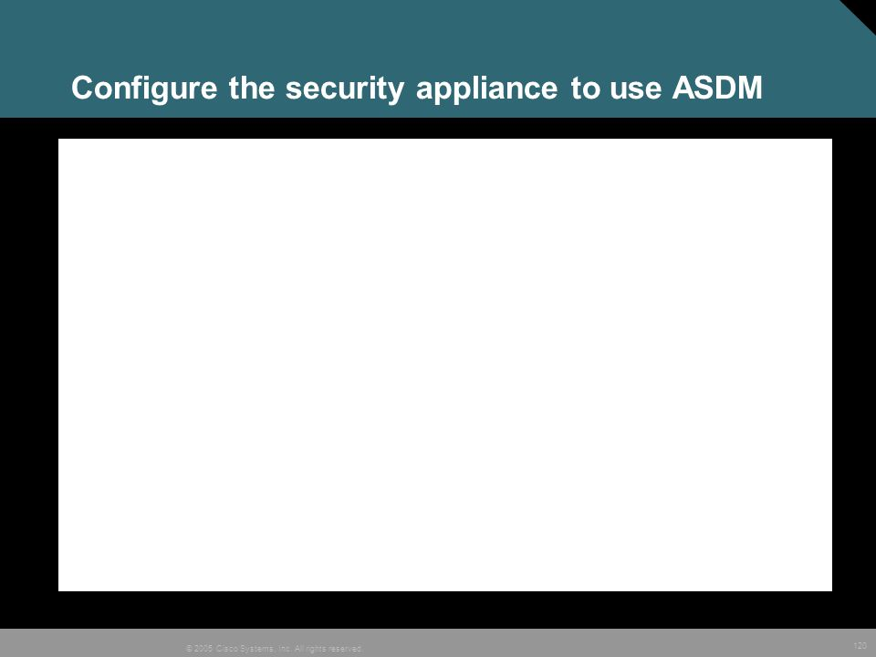 120 © 2005 Cisco Systems, Inc. All rights reserved. Configure the security appliance to use ASDM