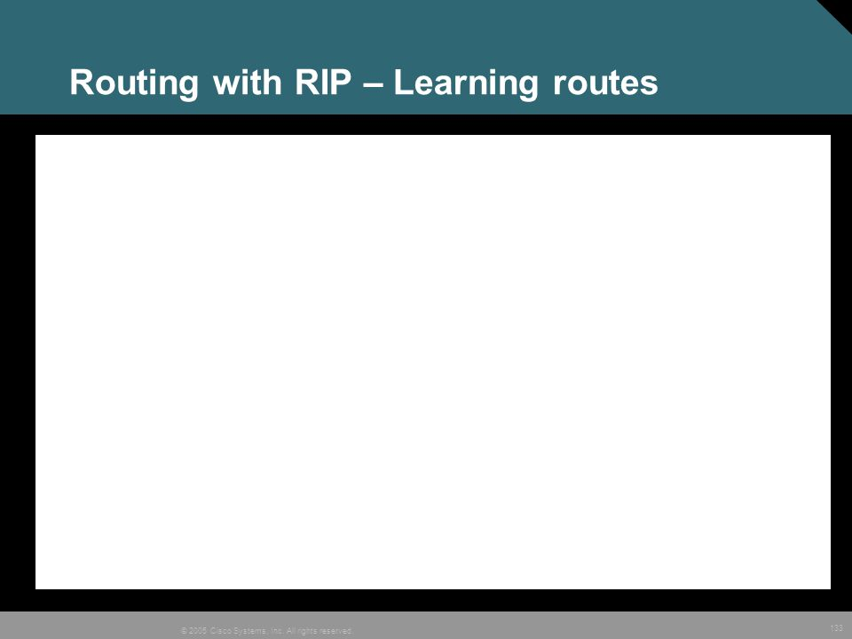 133 © 2005 Cisco Systems, Inc. All rights reserved. Routing with RIP – Learning routes