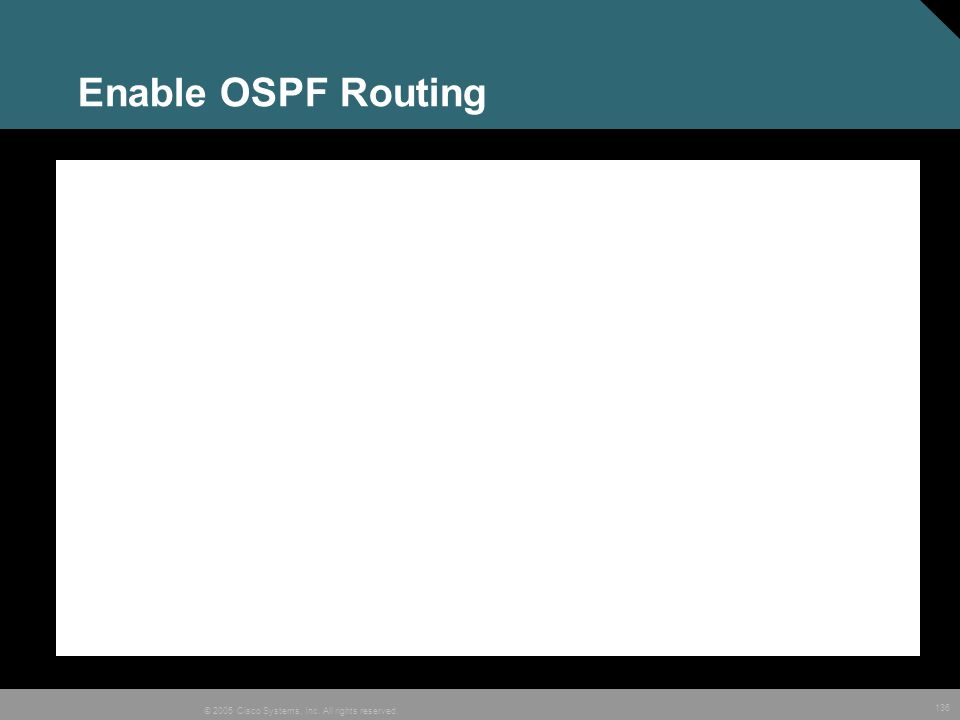 136 © 2005 Cisco Systems, Inc. All rights reserved. Enable OSPF Routing