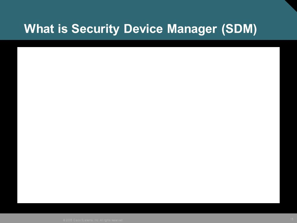 15 © 2005 Cisco Systems, Inc. All rights reserved. What is Security Device Manager (SDM)