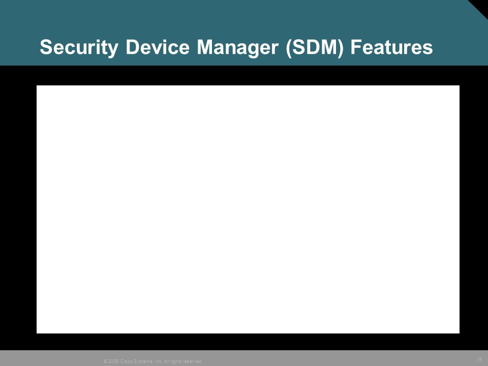 16 © 2005 Cisco Systems, Inc. All rights reserved. Security Device Manager (SDM) Features
