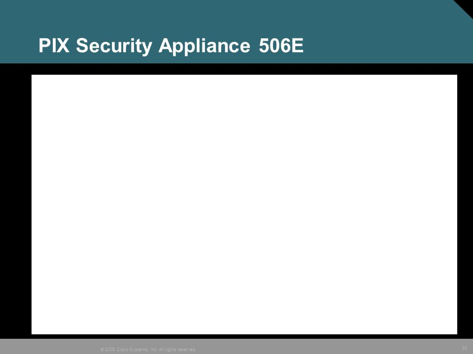 30 © 2005 Cisco Systems, Inc. All rights reserved. PIX Security Appliance 506E