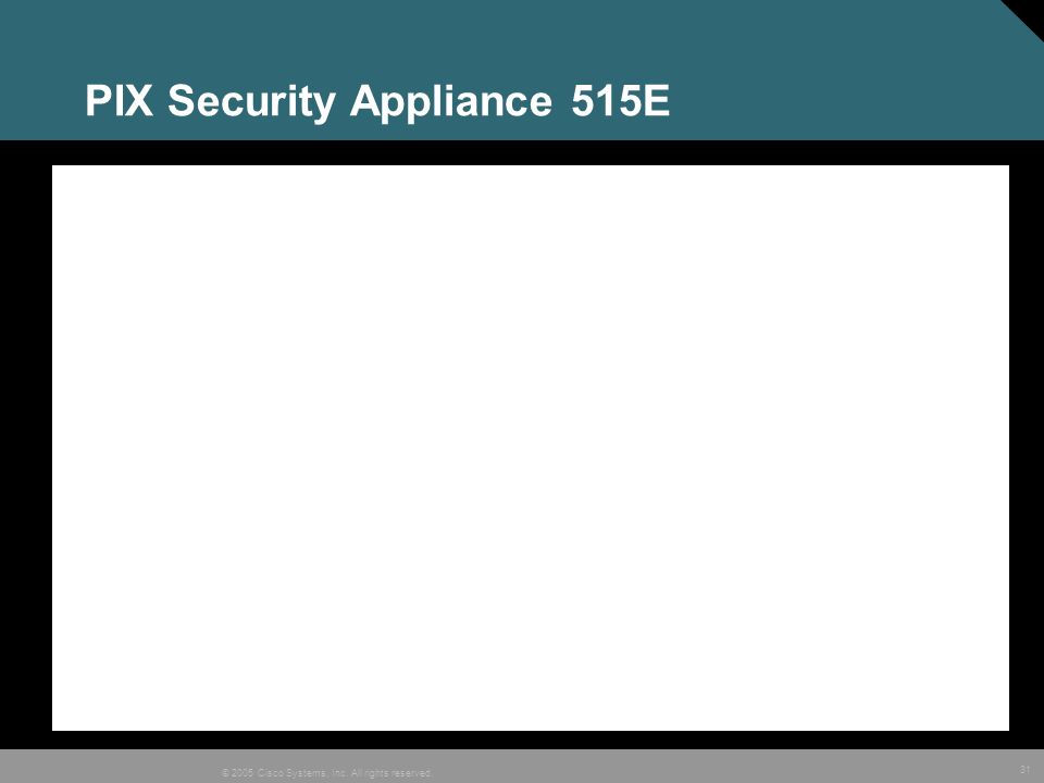 31 © 2005 Cisco Systems, Inc. All rights reserved. PIX Security Appliance 515E