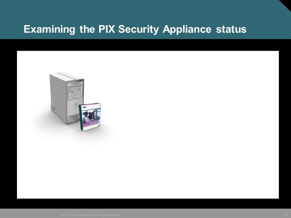 66 © 2005 Cisco Systems, Inc. All rights reserved. Examining the PIX Security Appliance status