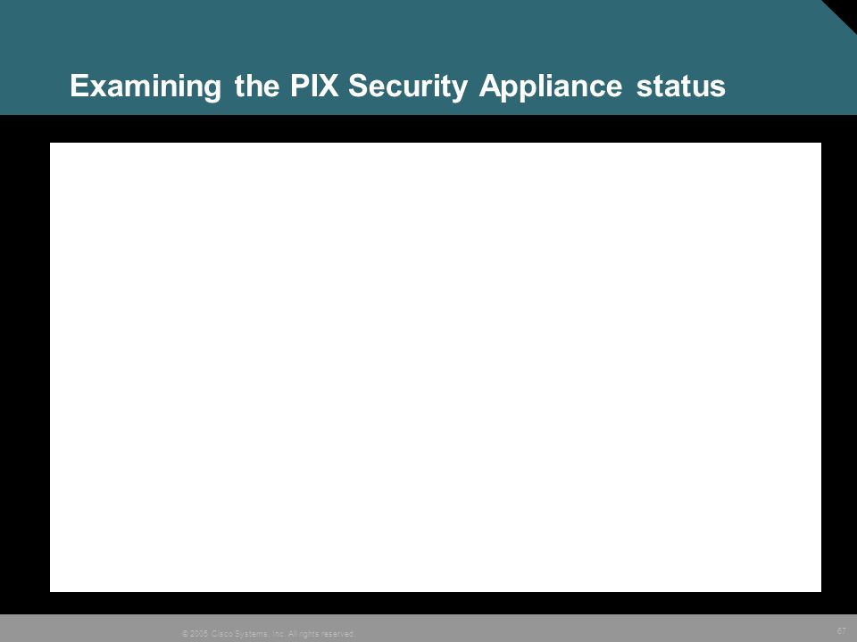 67 © 2005 Cisco Systems, Inc. All rights reserved. Examining the PIX Security Appliance status