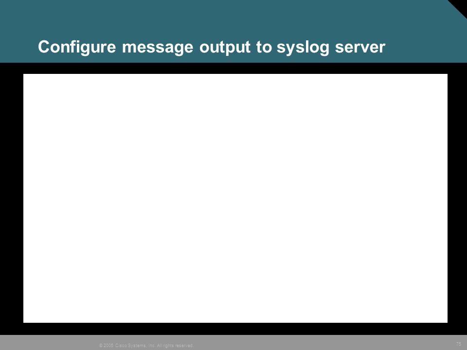 75 © 2005 Cisco Systems, Inc. All rights reserved. Configure message output to syslog server