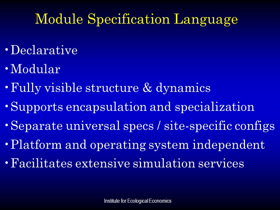 Institute for Ecological Economics Module Specification Language Declarative Modular Fully visible structure & dynamics Supports encapsulation and spe