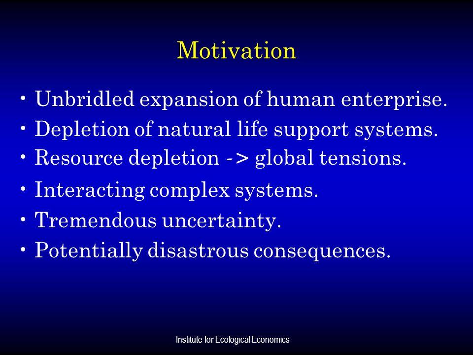 Institute for Ecological Economics Motivation Unbridled expansion of human enterprise. Depletion of natural life support systems. Resource depletion -