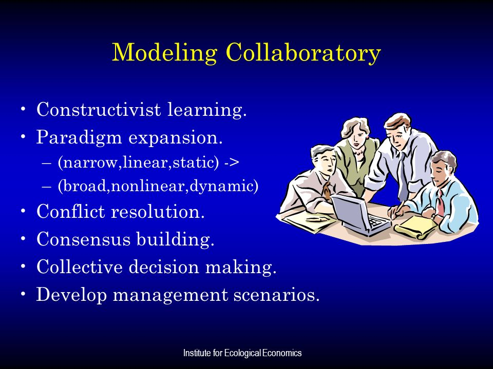 Institute for Ecological Economics Modeling Collaboratory Constructivist learning. Paradigm expansion. –(narrow,linear,static) -> –(broad,nonlinear,dy
