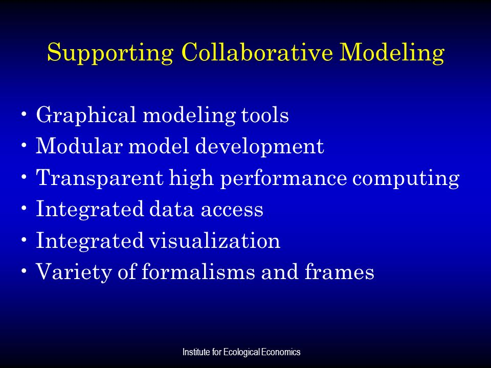 Institute for Ecological Economics Supporting Collaborative Modeling Graphical modeling tools Modular model development Transparent high performance c