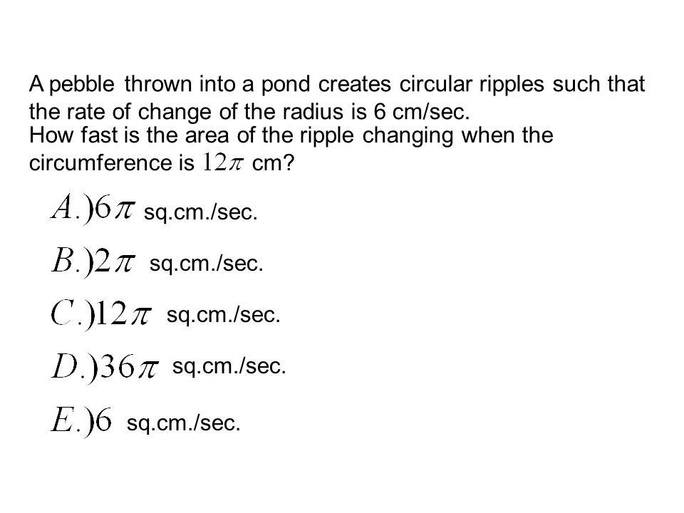 A pebble thrown into a pond creates circular ripples such that the rate of change of the radius is 6 cm/sec. How fast is the area of the ripple changi