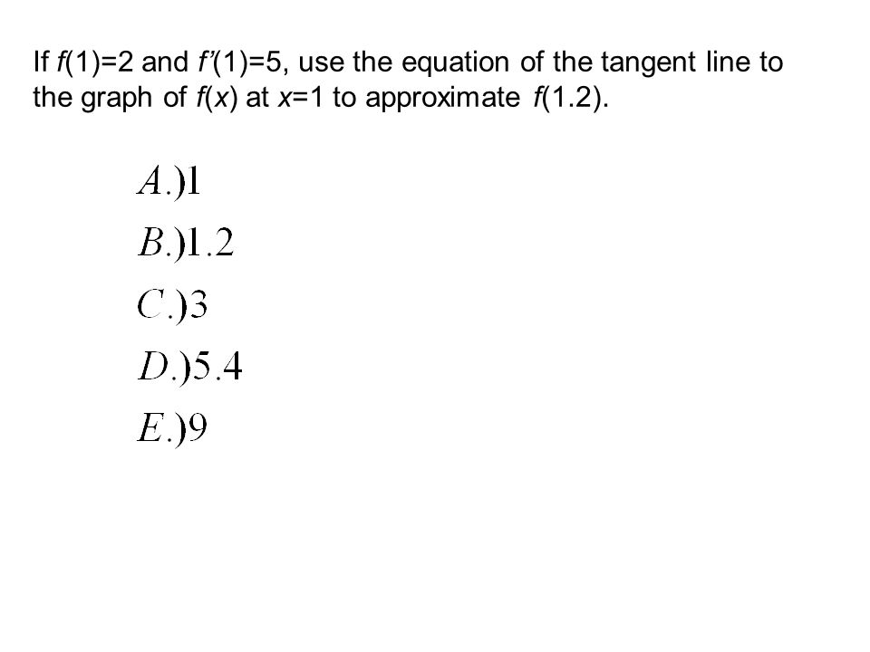If f(1)=2 and f(1)=5, use the equation of the tangent line to the graph of f(x) at x=1 to approximate f(1.2).
